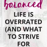 Why a Balanced Life is Overrated (and What to Strive for Instead