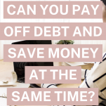 Can you pay off debt and save money at the same time?